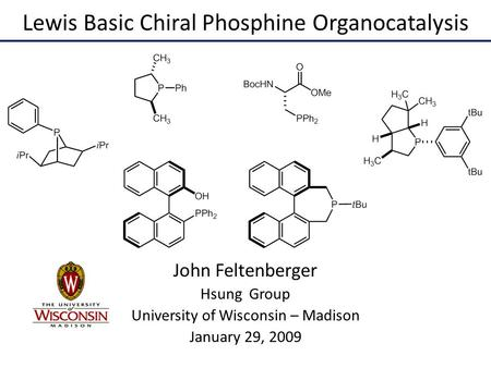 Lewis Basic Chiral Phosphine Organocatalysis John Feltenberger Hsung Group University of Wisconsin – Madison January 29, 2009.