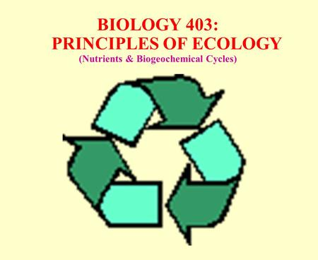 BIOLOGY 403: PRINCIPLES OF ECOLOGY (Nutrients & Biogeochemical Cycles)