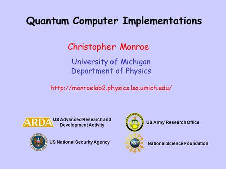 Quantum Computer Implementations University of Michigan Department of Physics  Christopher Monroe US Advanced Research.