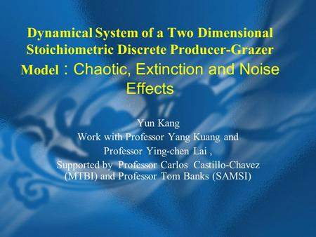 Dynamical System of a Two Dimensional Stoichiometric Discrete Producer-Grazer Model : Chaotic, Extinction and Noise Effects Yun Kang Work with Professor.