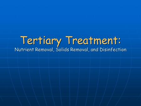 Tertiary Treatment: Nutrient Removal, Solids Removal, and Disinfection.