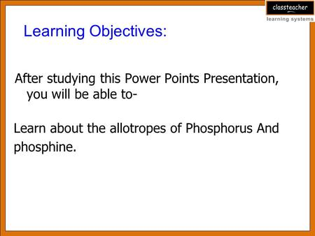 After studying this Power Points Presentation, you will be able to- Learning Objectives: Learn about the allotropes of Phosphorus And phosphine.