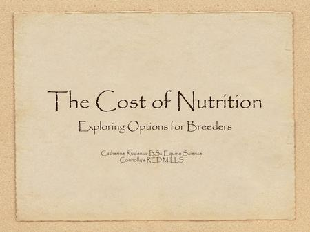 The Cost of Nutrition Exploring Options for Breeders Catherine Rudenko BSc Equine Science Connolly's RED MILLS.