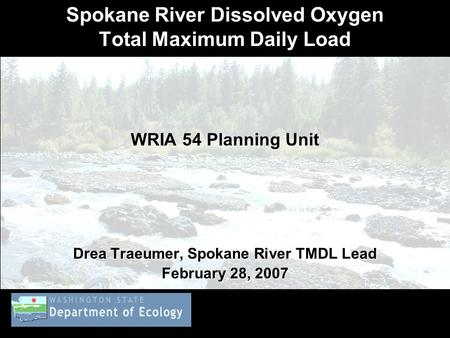 Spokane River Dissolved Oxygen Total Maximum Daily Load WRIA 54 Planning Unit Drea Traeumer, Spokane River TMDL Lead February 28, 2007.