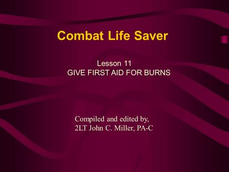 Combat Life Saver Lesson 11 GIVE FIRST AID FOR BURNS Compiled and edited by, 2LT John C. Miller, PA-C.