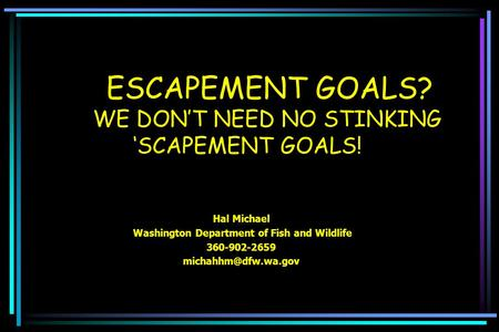 ESCAPEMENT GOALS? WE DON'T NEED NO STINKING 'SCAPEMENT GOALS! Hal Michael Washington Department of Fish and Wildlife 360-902-2659