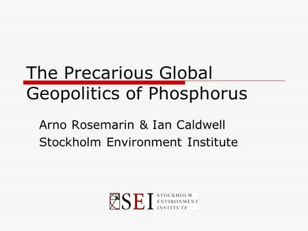 The Precarious Global Geopolitics of Phosphorus Arno Rosemarin & Ian Caldwell Stockholm Environment Institute.