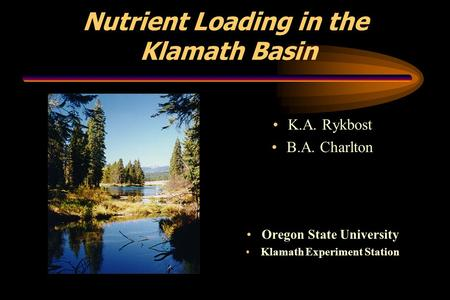 Nutrient Loading in the Klamath Basin K.A. Rykbost B.A. Charlton Oregon State University Klamath Experiment Station.