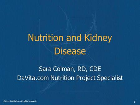 ©2010 DaVita Inc. All rights reserved. 1 Nutrition and Kidney Disease Sara Colman, RD, CDE DaVita.com Nutrition Project Specialist.
