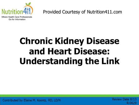 Chronic Kidney Disease and Heart Disease: Understanding the Link Contributed by Elaine M. Koontz, RD, LD/N Review Date 8/13 R-0629 Provided Courtesy of.