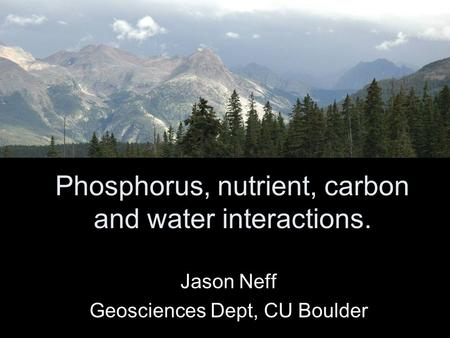 Phosphorus, nutrient, carbon and water interactions. Jason Neff Geosciences Dept, CU Boulder.