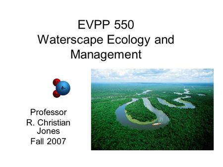 EVPP 550 Waterscape Ecology and Management Professor R. Christian Jones Fall 2007.