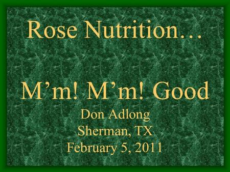 Rose Nutrition… M'm! M'm! Good Don Adlong Sherman, TX February 5, 2011.