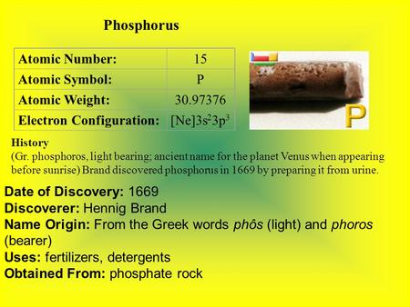 Phosphorus Atomic Number:15 Atomic Symbol:P Atomic Weight:30.97376 Electron Configuration:[Ne]3s 2 3p 3 History (Gr. phosphoros, light bearing; ancient.