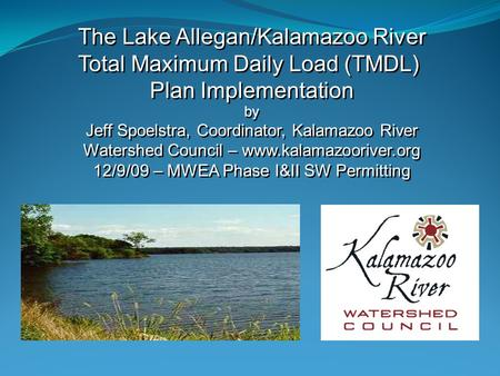 The Lake Allegan/Kalamazoo River Total Maximum Daily Load (TMDL) Plan Implementation by Jeff Spoelstra, Coordinator, Kalamazoo River Watershed Council.