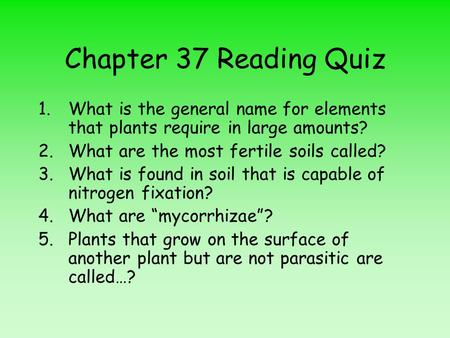 Chapter 37 Reading Quiz 1.What is the general name for elements that plants require in large amounts? 2.What are the most fertile soils called? 3.What.
