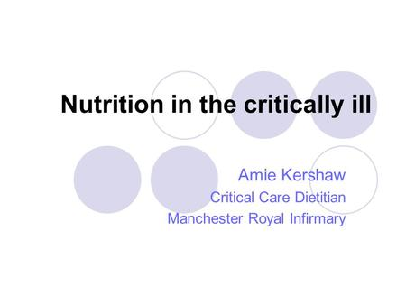 Nutrition in the critically ill Amie Kershaw Critical Care Dietitian Manchester Royal Infirmary.