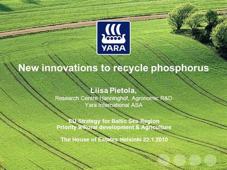 New innovations to recycle phosphorus Liisa Pietola, Research Centre Hanninghof, Agronomic R&D Yara International ASA EU Strategy for Baltic Sea Region.