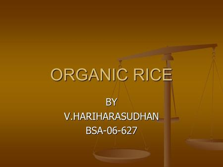ORGANIC RICE BYV.HARIHARASUDHANBSA-06-627. what is organic rice?  Organic rice is grown using natural and not chemical fertilizers, which are harmful.