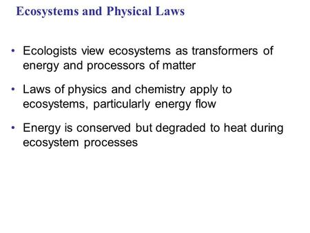 Ecosystems and Physical Laws Ecologists view ecosystems as transformers of energy and processors of matter Laws of physics and chemistry apply to ecosystems,