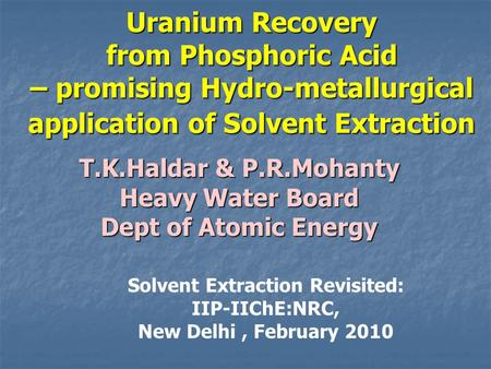 Uranium Recovery from Phosphoric Acid – promising Hydro-metallurgical application of Solvent Extraction T.K.Haldar & P.R.Mohanty Heavy Water Board Dept.