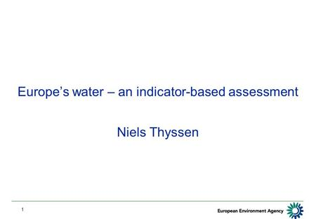 1 Europe's water – an indicator-based assessment Niels Thyssen.