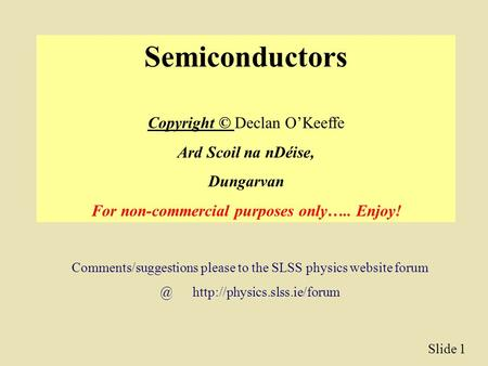 Slide 1 Semiconductors Copyright © Declan O'Keeffe Ard Scoil na nDéise, Dungarvan For non-commercial purposes only….. Enjoy! Comments/suggestions please.