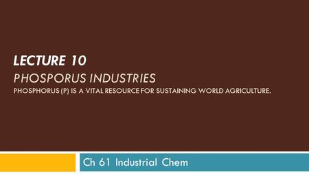 LECTURE 10 PHOSPORUS INDUSTRIES PHOSPHORUS (P) IS A VITAL RESOURCE FOR SUSTAINING WORLD AGRICULTURE. Ch 61 Industrial Chem.