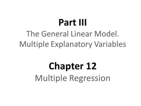 Part III The General Linear Model. Multiple Explanatory Variables Chapter 12 Multiple Regression.