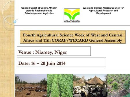 Fourth Agricultural Science Week of West and Central Africa and 11th CORAF/WECARD General Assembly Venue : Niamey, Niger Date: 16 – 20 Juin 2014.