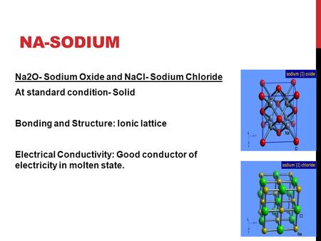 Na-Sodium Na2O- Sodium Oxide and NaCl- Sodium Chloride At standard condition- Solid Bonding and Structure: Ionic lattice Electrical Conductivity: Good.