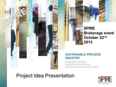 SUSTAINABLE PROCESS INDUSTRY EUROPEAN INDUSTRIAL COMPETTIVENESS TROUGH RESOURCE AND ENERGY EFFICIENCY SPIRE Brokerage event October 22 nd 2013 Project.