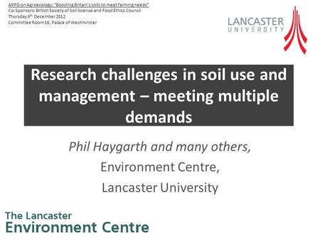 Research challenges in soil use and management – meeting multiple demands Phil Haygarth and many others, Environment Centre, Lancaster University APPG.