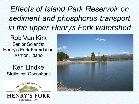 Effects of Island Park Reservoir on sediment and phosphorus transport in the upper Henrys Fork watershed Rob Van Kirk Senior Scientist Henry's Fork Foundation.