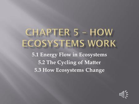 5.1 Energy Flow in Ecosystems 5.2 The Cycling of Matter 5.3 How Ecosystems Change.