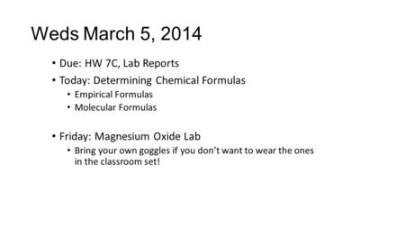 Due: HW 7C, Lab Reports Today: Determining Chemical Formulas Empirical Formulas Molecular Formulas Friday: Magnesium Oxide Lab Bring your own goggles if.