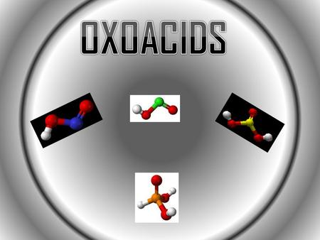 What is an Oxoacid? An oxoacid is a polyatomic ion plus hydrogen. Polyatomic ions are charged particles that have two or more atoms held together by covalent.