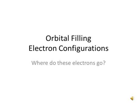 Orbital Filling Electron Configurations Where do these electrons go?