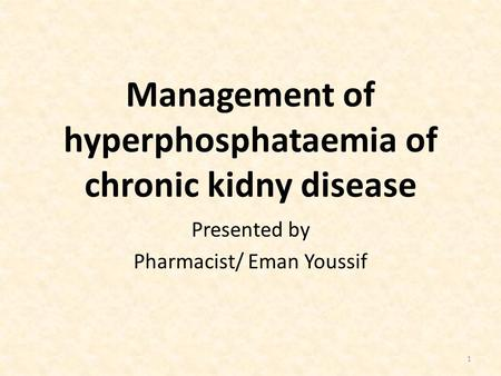 Management of hyperphosphataemia of chronic kidny disease Presented by Pharmacist/ Eman Youssif 1.