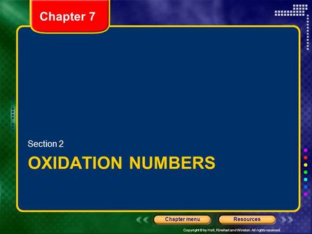 Copyright © by Holt, Rinehart and Winston. All rights reserved. ResourcesChapter menu Chapter 7 OXIDATION NUMBERS Section 2.