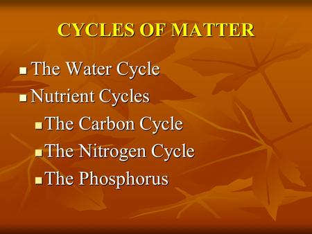 CYCLES OF MATTER The Water Cycle The Water Cycle Nutrient Cycles Nutrient Cycles The Carbon Cycle The Carbon Cycle The Nitrogen Cycle The Nitrogen Cycle.