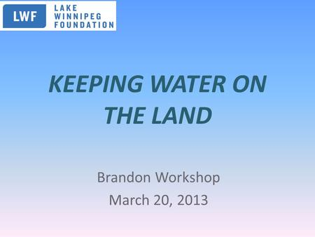 KEEPING WATER ON THE LAND Brandon Workshop March 20, 2013.