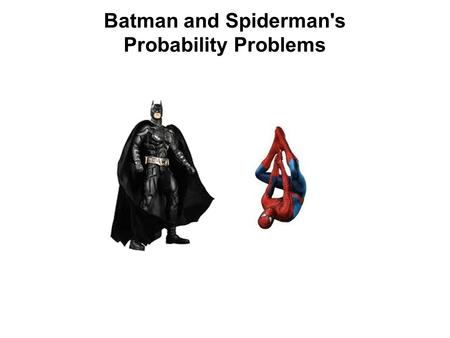 Batman and Spiderman's Probability Problems. Batman and Spiderman have lots of people who want to get rid of them, but some are more dangerous than others,
