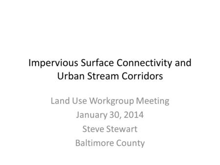 Impervious Surface Connectivity and Urban Stream Corridors Land Use Workgroup Meeting January 30, 2014 Steve Stewart Baltimore County.