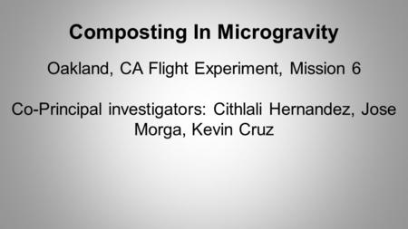 Composting In Microgravity Oakland, CA Flight Experiment, Mission 6 Co-Principal investigators: Cithlali Hernandez, Jose Morga, Kevin Cruz.