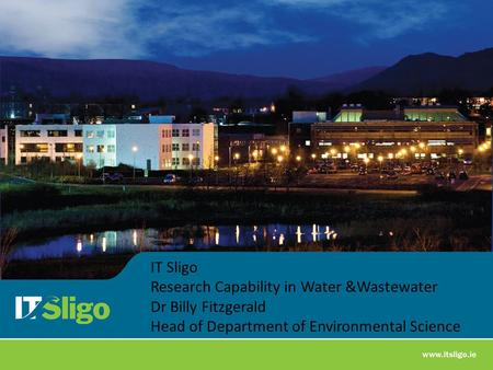 IT Sligo Research Capability in Water &Wastewater Dr Billy Fitzgerald Head of Department of Environmental Science.