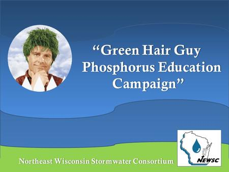 "Northeast Wisconsin Stormwater ConsortiumNortheast Wisconsin Stormwater Consortium ""Green Hair Guy Phosphorus Education Campaign"""