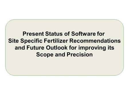 Present Status of Software for Site Specific Fertilizer Recommendations and Future Outlook for improving its Scope and Precision.