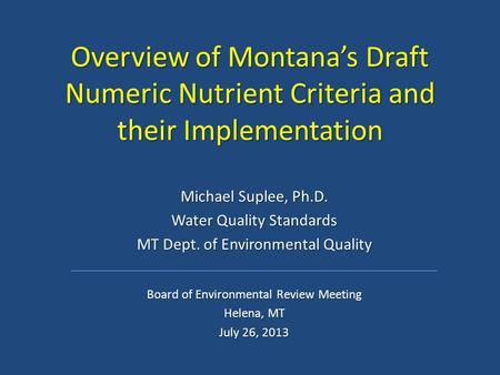 Overview of Montana's Draft Numeric Nutrient Criteria and their Implementation Michael Suplee, Ph.D. Water Quality Standards MT Dept. of Environmental.