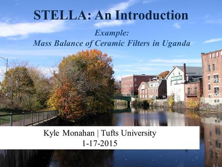 STELLA: An Introduction Example: Mass Balance of Ceramic Filters in Uganda Kyle Monahan | Tufts University 1-17-2015 1992 2006.